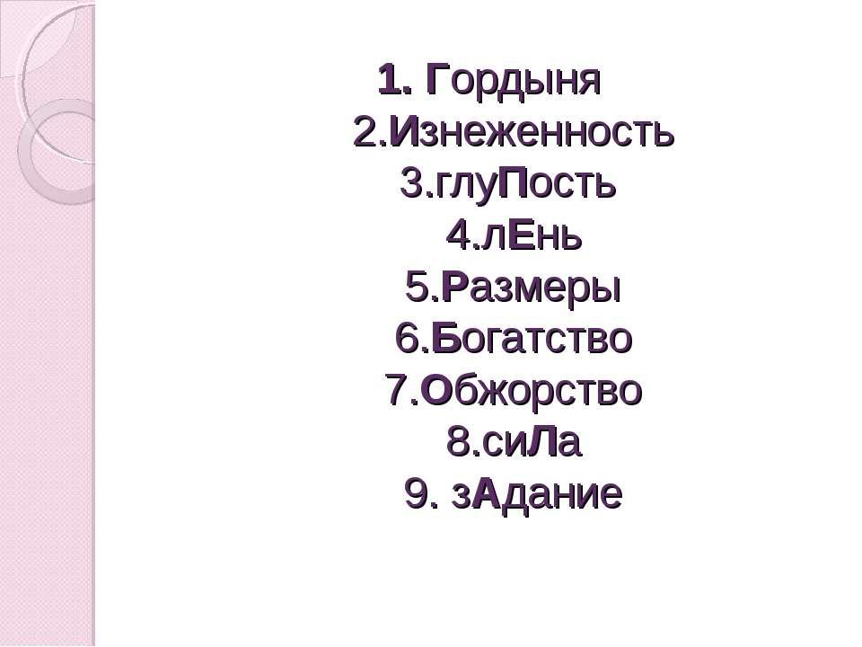 Гордыня 2.Изнеженность 3.глуПость 4.лЕнь 5.Размеры 6.Богатство 7.Обжорство 8....