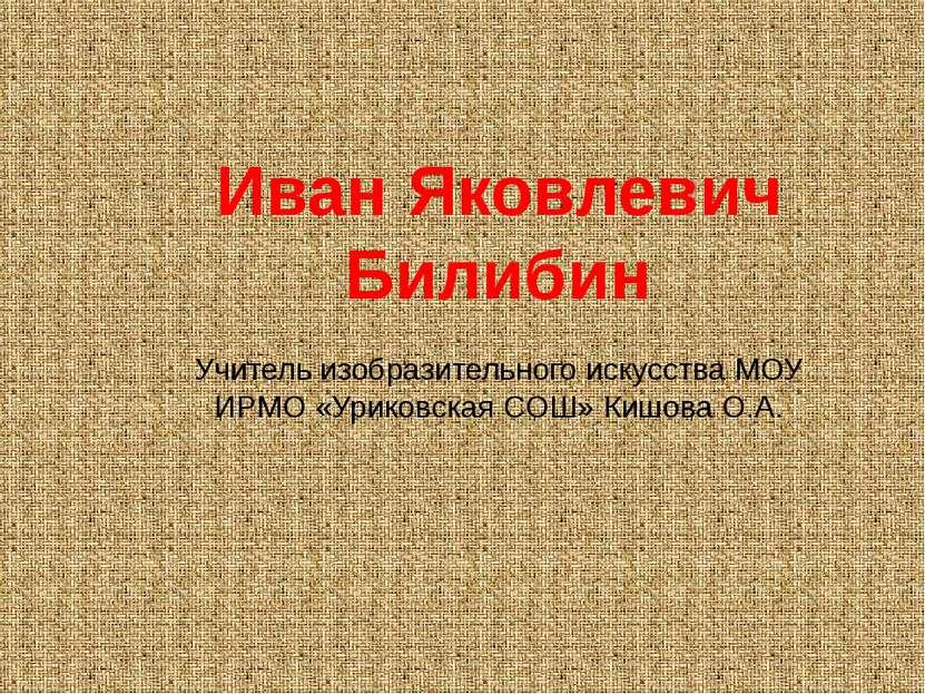 Иван Яковлевич Билибин Учитель изобразительного искусства МОУ ИРМО «Уриковска...