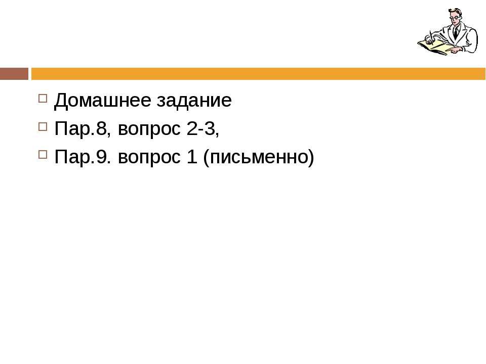 Домашнее задание Пар.8, вопрос 2-3, Пар.9. вопрос 1 (письменно)