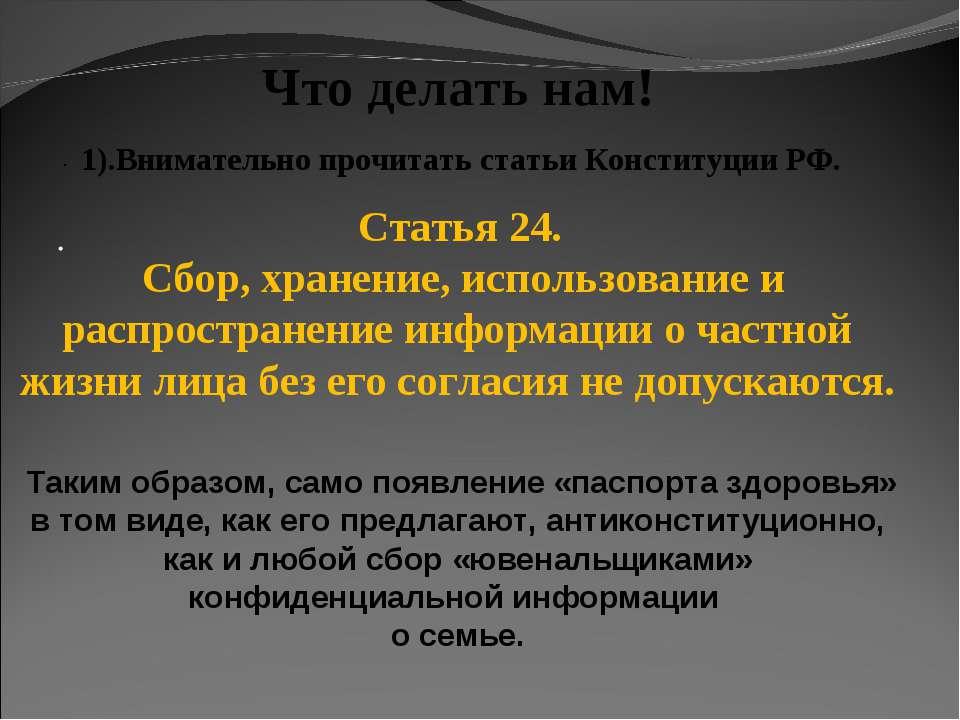 · · Что делать нам! 1).Внимательно прочитать статьи Конституции РФ. Статья 24...