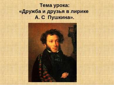 Тема урока: «Дружба и друзья в лирике А. С Пушкина».