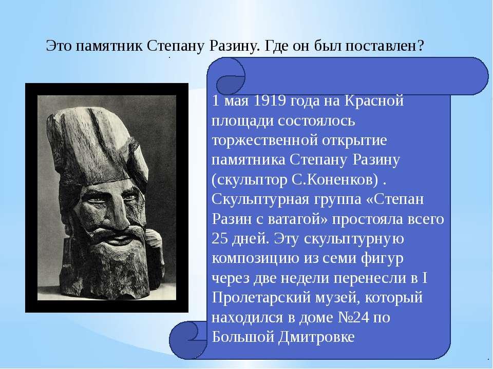 Это памятник Степану Разину. Где он был поставлен? 1 мая 1919 года на Красной...