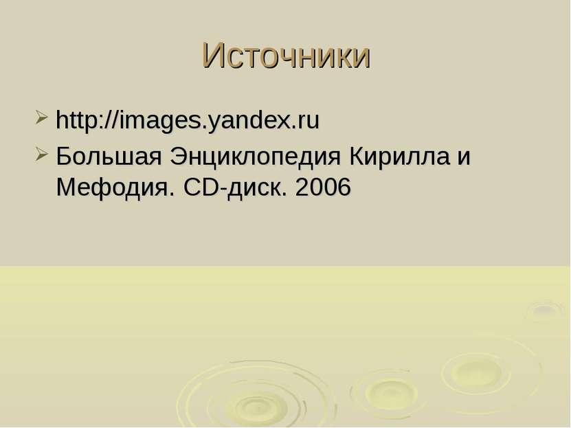 Источники http://images.yandex.ru Большая Энциклопедия Кирилла и Мефодия. СD-...