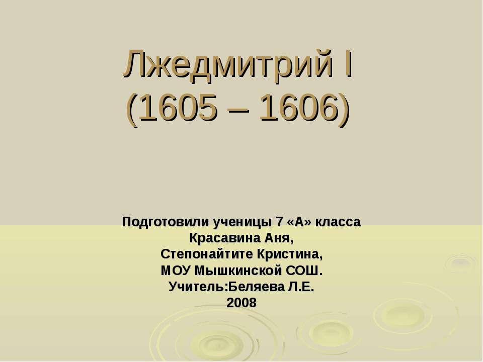 Лжедмитрий I (1605 – 1606) Подготовили ученицы 7 «А» класса Красавина Аня, Ст...