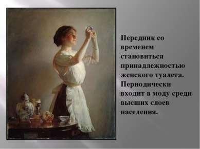 Передник со временем становиться принадлежностью женского туалета. Периодичес...