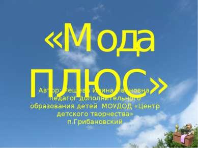 «Мода ПЛЮС» Автор: Чешева Ирина Ивановна, педагог дополнительного образования...