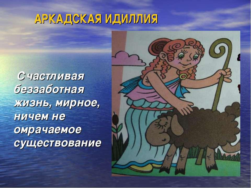 Счастливая беззаботная жизнь, мирное, ничем не омрачаемое существование АРКАД...