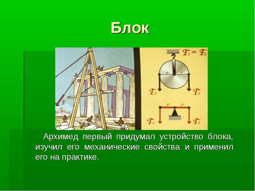 Блок Архимед первый придумал устройство блока, изучил его механические свойст...