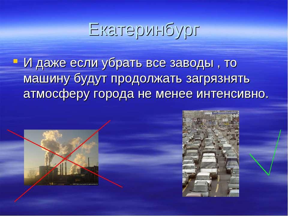 Екатеринбург И даже если убрать все заводы , то машину будут продолжать загря...