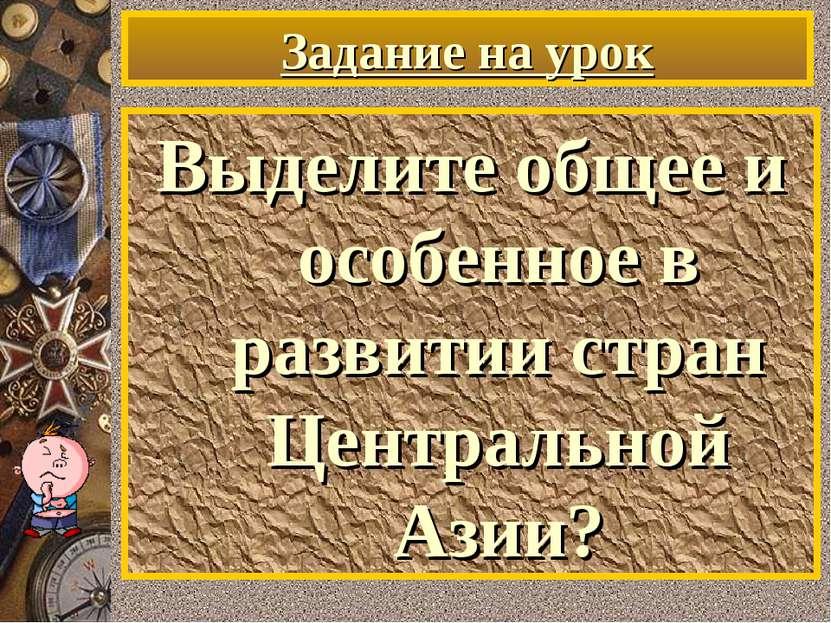 Задание на урок Выделите общее и особенное в развитии стран Центральной Азии?