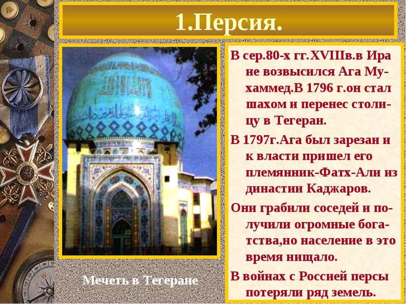 1.Персия. В сер.80-х гг.XVIIIв.в Ира не возвысился Ага Му-хаммед.В 1796 г.он ...