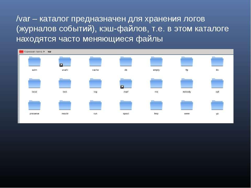 /var – каталог предназначен для хранения логов (журналов событий), кэш-файлов...