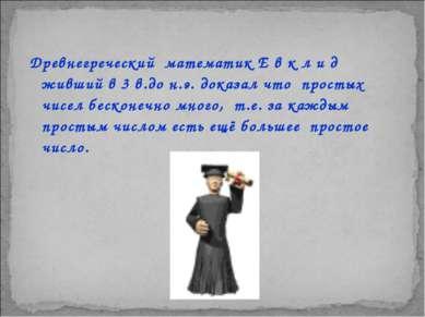 Древнегреческий математик Е в к л и д живший в 3 в.до н.э. доказал что просты...