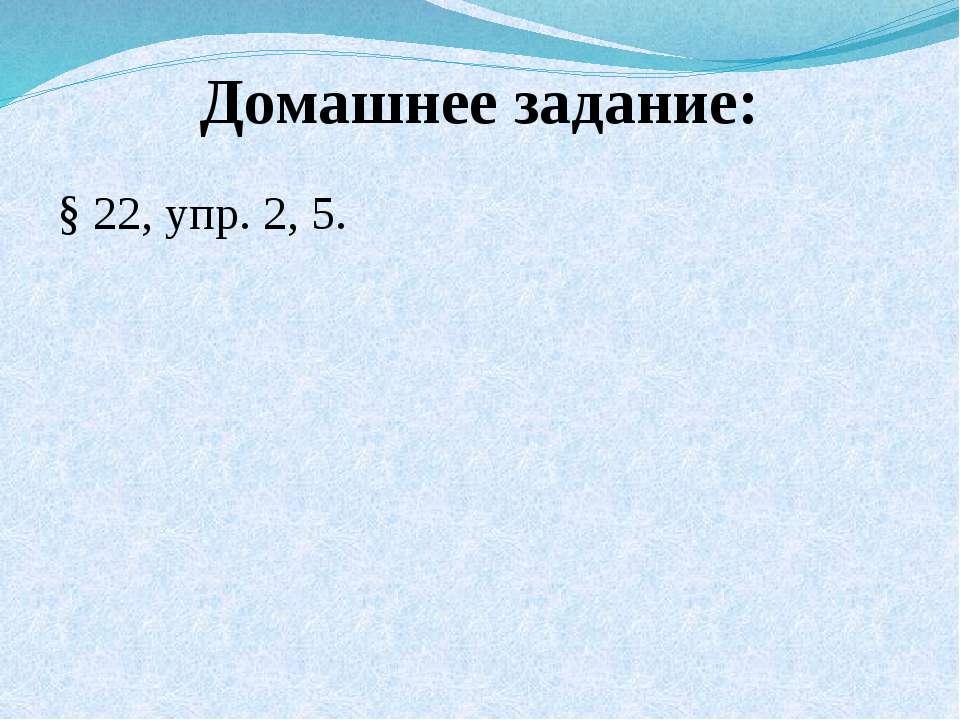 Домашнее задание: § 22, упр. 2, 5.