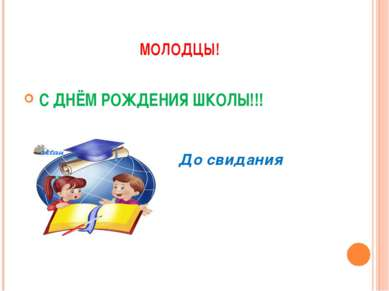 МОЛОДЦЫ! С ДНЁМ РОЖДЕНИЯ ШКОЛЫ!!! До свидания