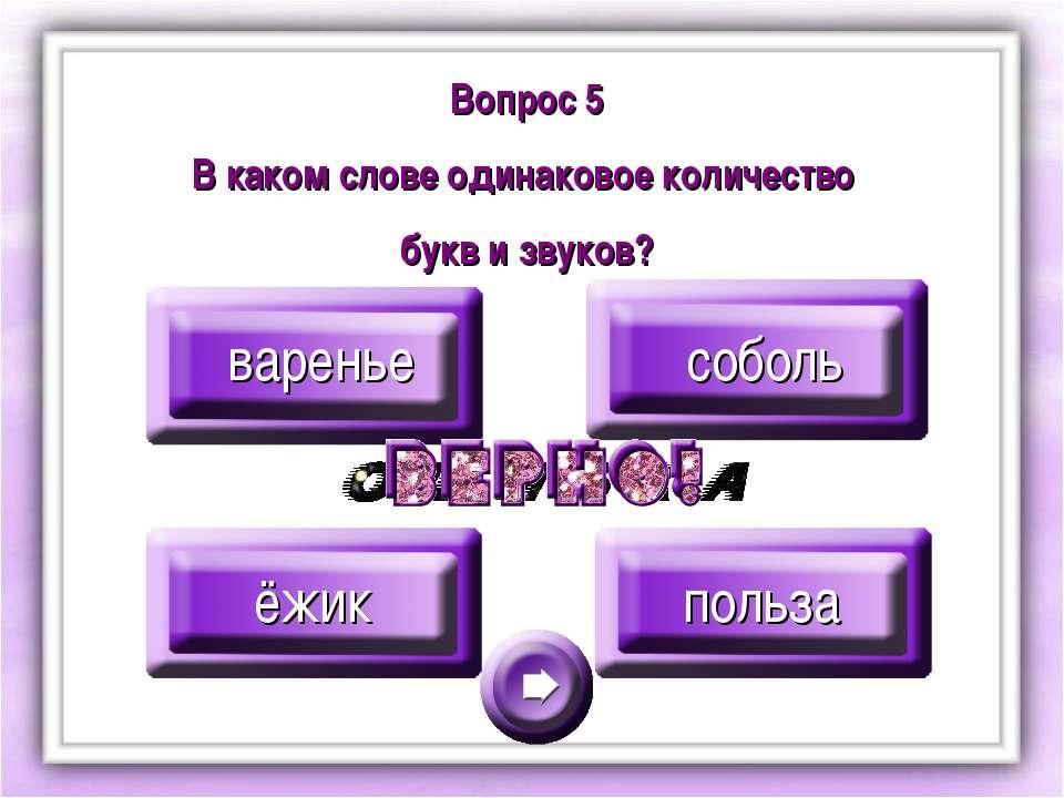 Вопрос 5 В каком слове одинаковое количество букв и звуков? варенье соболь ёж...