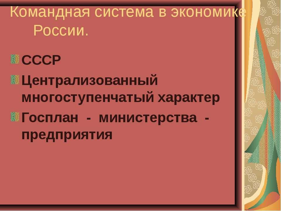 Командная система в экономике России. СССР Централизованный многоступенчатый ...