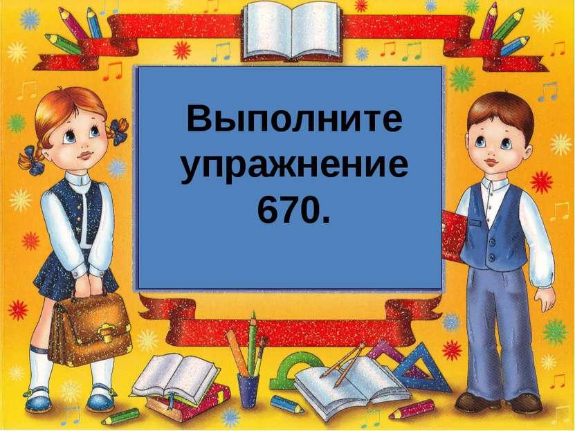Выполните упражнение 670.