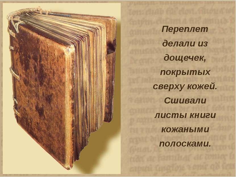 Переплет делали из дощечек, покрытых сверху кожей. Сшивали листы книги кожаны...