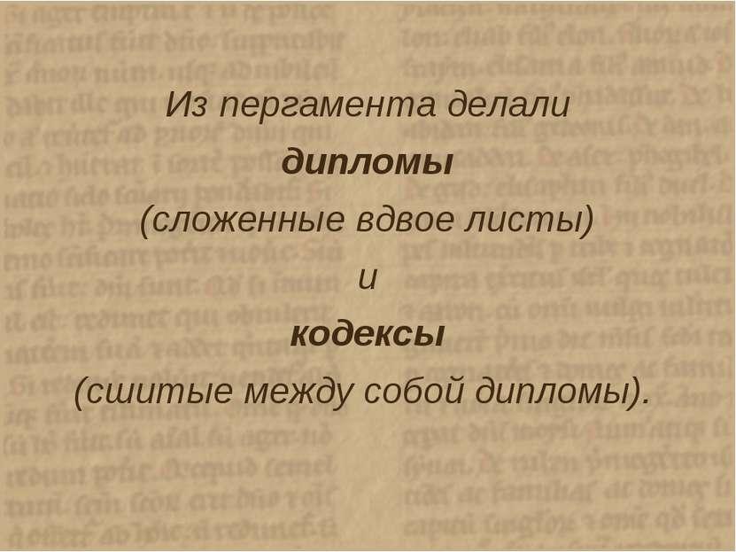 Из пергамента делали дипломы (сложенные вдвое листы) и кодексы (сшитые между ...
