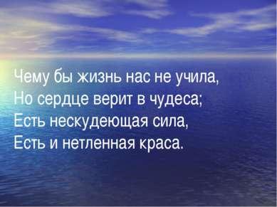 Чему бы жизнь нас не учила, Но сердце верит в чудеса; Есть нескудеющая сила, ...