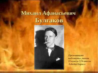 Михаил Афанасьевич Булгаков Презентацию подготовил ученик 11 класса 574 школы...