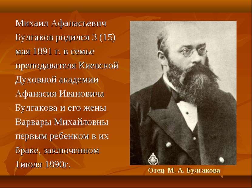 Отец М. А. Булгакова Михаил Афанасьевич Булгаков родился 3 (15) мая 1891 г. в...