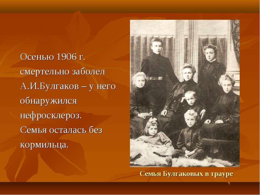 Семья Булгаковых в трауре Осенью 1906 г. смертельно заболел А.И.Булгаков – у ...