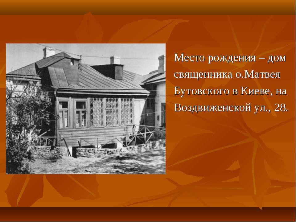 Место рождения – дом священника о.Матвея Бутовского в Киеве, на Воздвиженской...