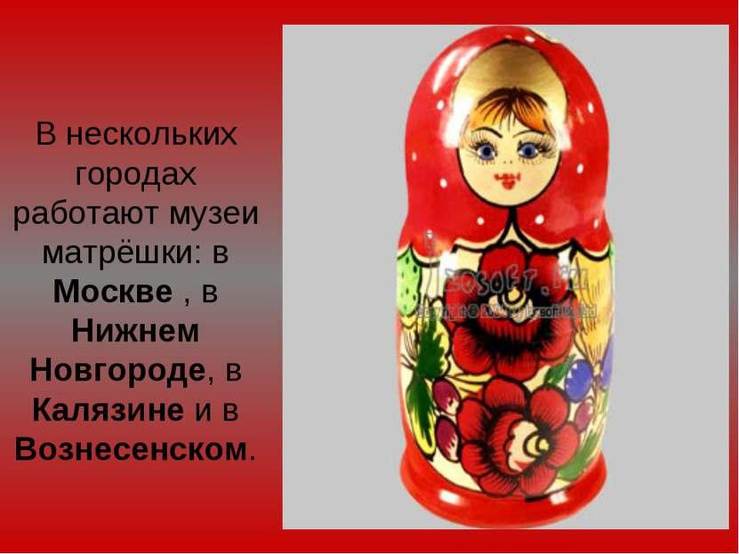 В нескольких городах работают музеи матрёшки: в Москве , в Нижнем Новгороде, ...
