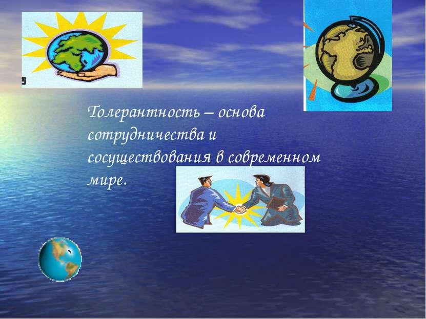 Толерантность – основа сотрудничества и сосуществования в современном мире.