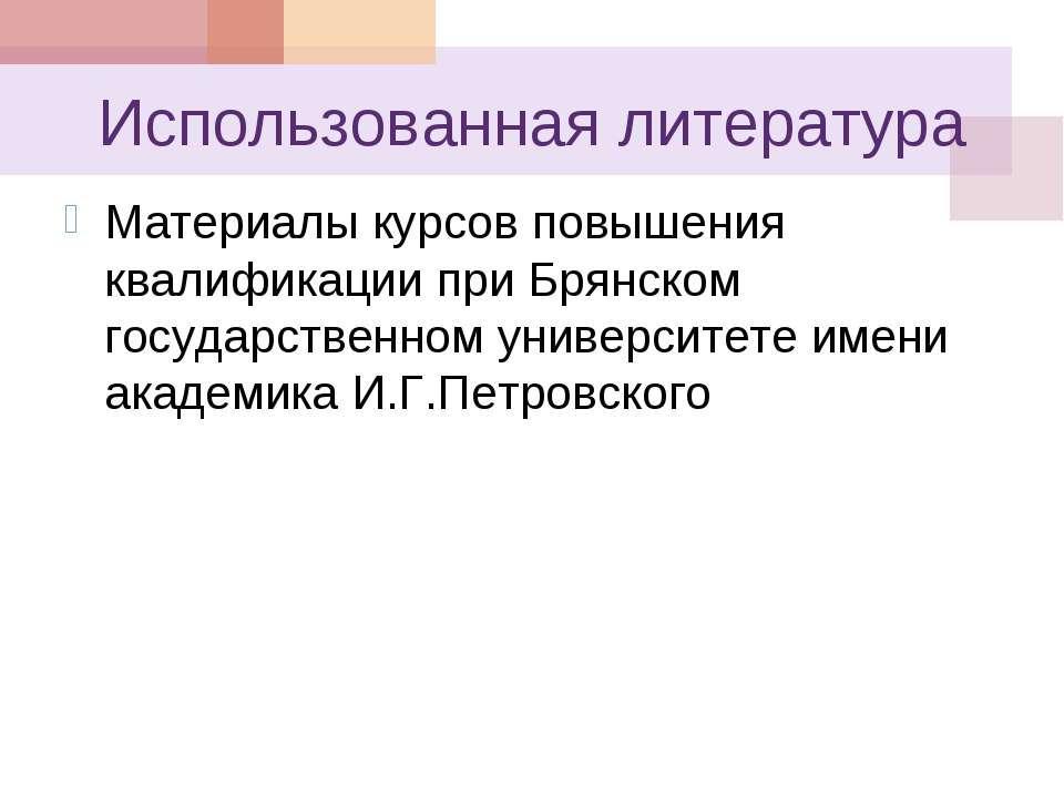 Использованная литература Материалы курсов повышения квалификации при Брянско...