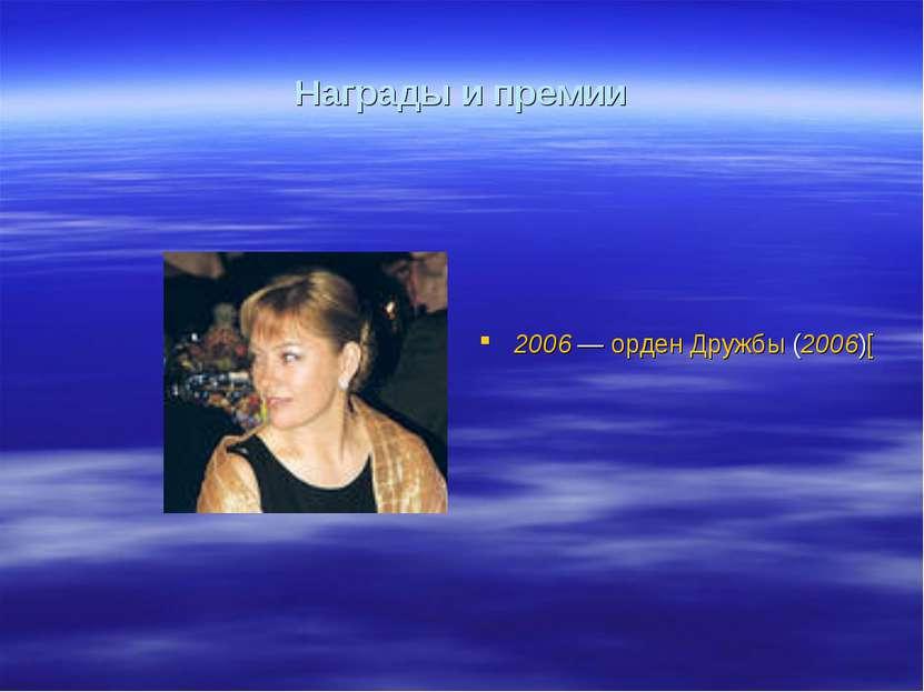 Награды и премии 2006— орден Дружбы (2006)[