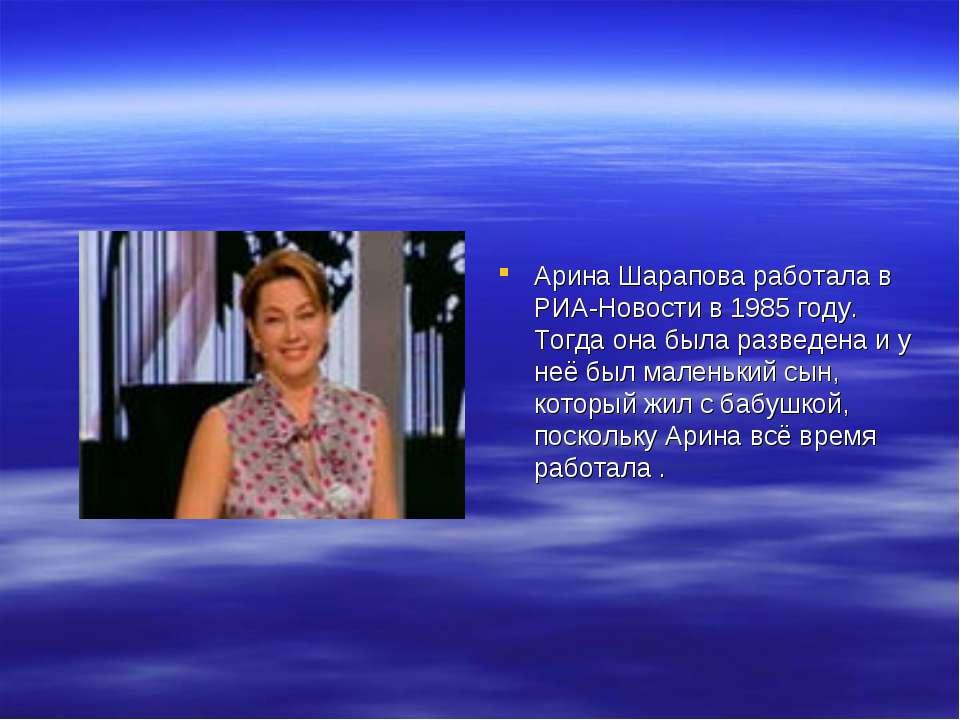 Арина Шарапова работала в РИА-Новости в 1985 году. Тогда она была разведена и...