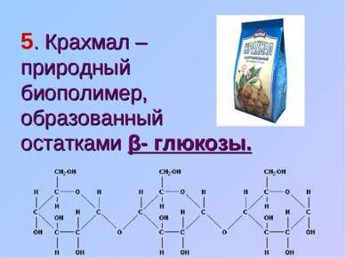 5. Крахмал – природный биополимер, образованный остатками β- глюкозы.