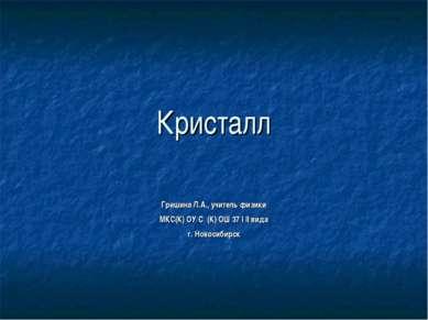 Кристалл Гришина Л.А., учитель физики МКС(К) ОУ С (К) ОШ 37 I II вида г. Ново...