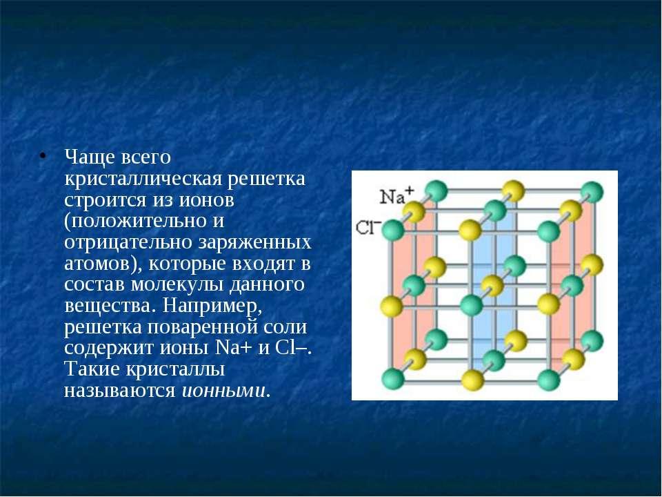 Чаще всего кристаллическая решетка строится из ионов (положительно и отрицате...