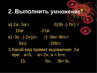 2. Выполнить умножение: а) 2а6. 5а7= б)3b .(-7b3) = 10а13 -21в4 в) -3х . (-2х...
