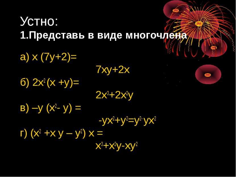 Устно: 1.Представь в виде многочлена а) х (7у+2)= 7ху+2х б) 2х2 (х +у)= 2х3+2...