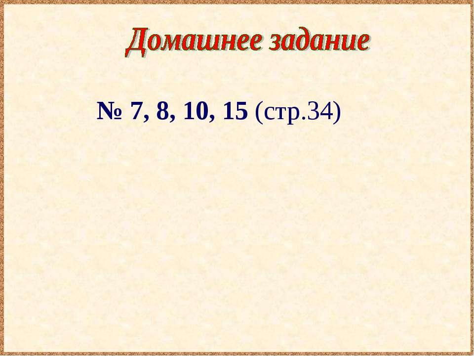 № 7, 8, 10, 15 (стр.34)