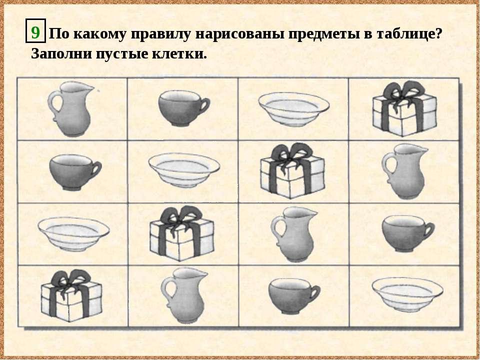 9 По какому правилу нарисованы предметы в таблице? Заполни пустые клетки.