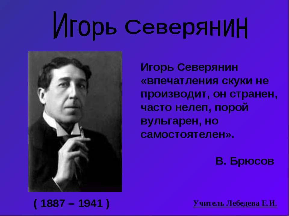 ( 1887 – 1941 ) Игорь Северянин «впечатления скуки не производит, он странен,...