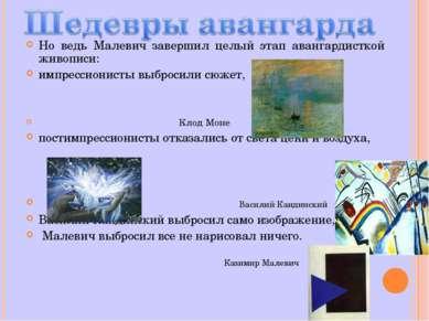 Но ведь Малевич завершил целый этап авангардисткой живописи: импрессионисты в...