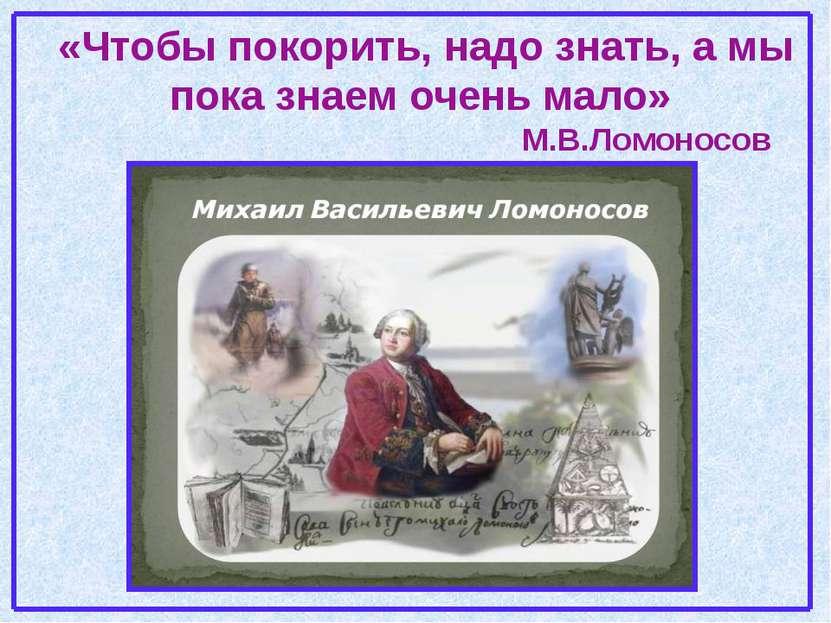 «Чтобы покорить, надо знать, а мы пока знаем очень мало» М.В.Ломоносов