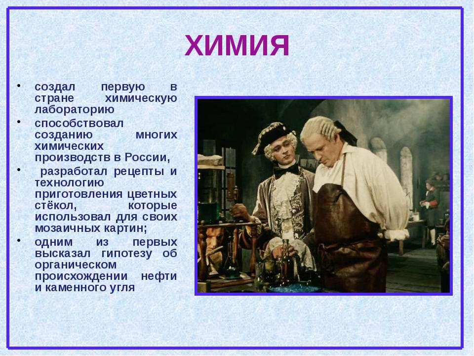 ХИМИЯ создал первую в стране химическую лабораторию способствовал созданию мн...