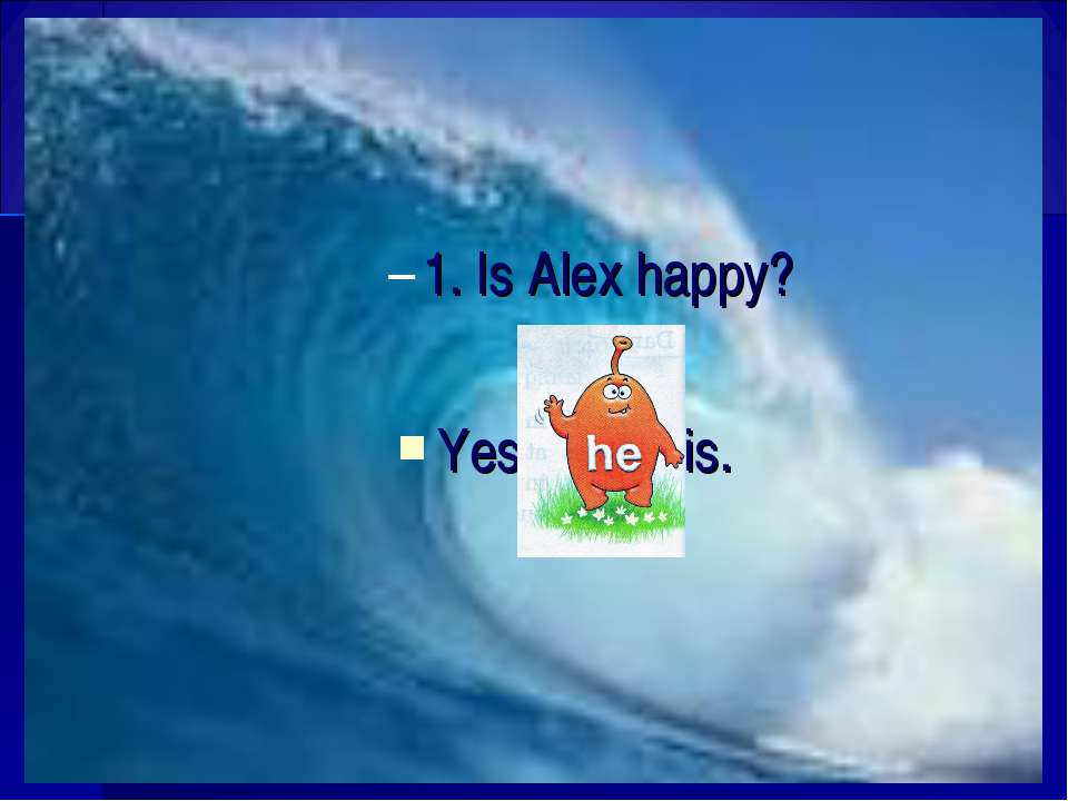 1. Is Alex happy? Yes, is.