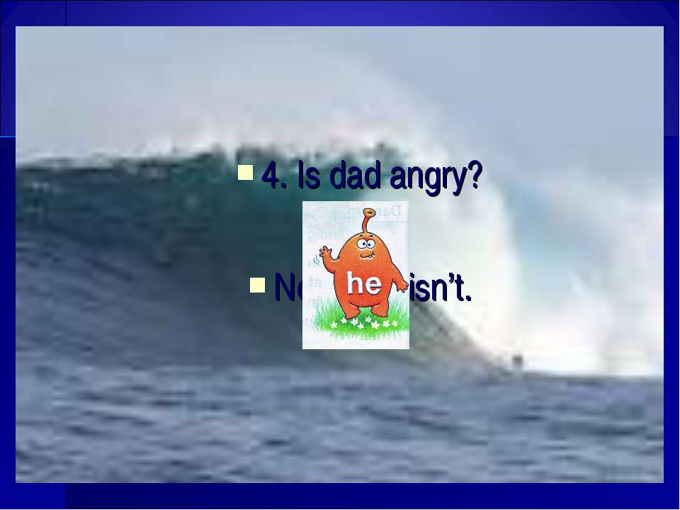 4. Is dad angry? No, isn't.