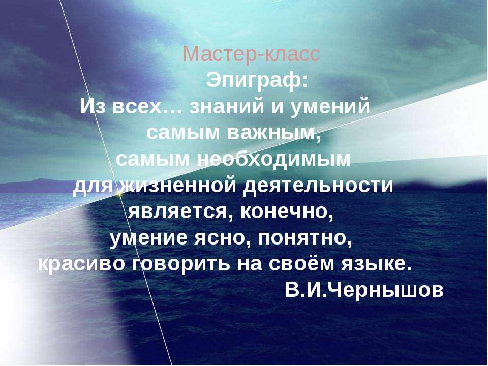 Мастер-класс Эпиграф: Из всех… знаний и умений самым важным, самым необходимы...