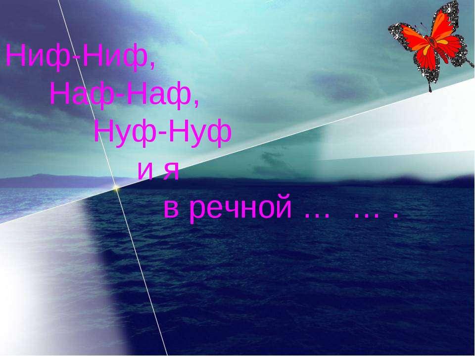 Ниф-Ниф, Наф-Наф, Нуф-Нуф и я в речной … … .