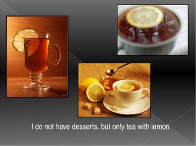 I do not have desserts, but only tea with lemon